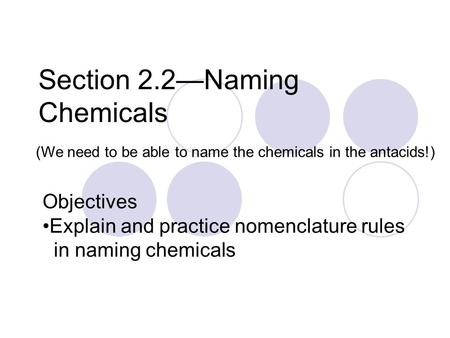 Section 2.2—Naming Chemicals (We need to be able to name the chemicals in the antacids!) Objectives Explain and practice nomenclature rules in naming chemicals.
