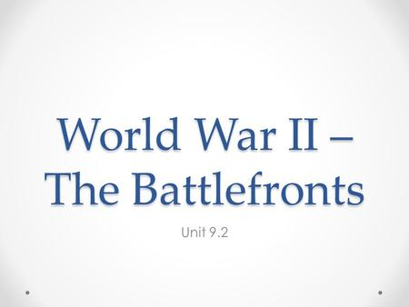 World War II – The Battlefronts Unit 9.2. Two Wars European Theater Pacific Theater When the U.S. got involved in Dec. 1941, Germany controlled most of.