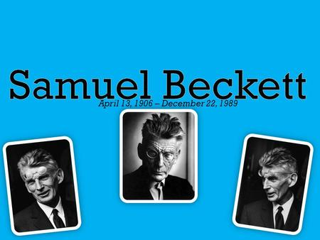 April 13, 1906 – December 22, 1989.  Samuel Barclay Beckett was an Irish avant-garde writer, dramatist and poet, writing in English and French.  Samuel.