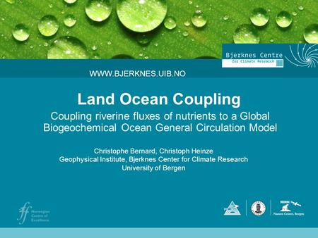 Land Ocean Coupling Coupling riverine fluxes of nutrients to a Global Biogeochemical Ocean General Circulation Model WWW.BJERKNES.UIB.NO Christophe Bernard,