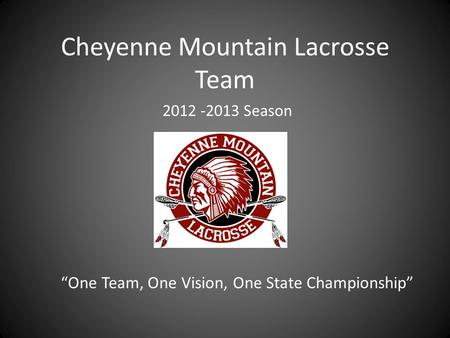 "Cheyenne Mountain Lacrosse Team ""One Team, One Vision, One State Championship"" 2012 -2013 Season."