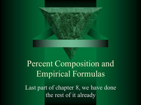 Percent Composition and Empirical Formulas Last part of chapter 8, we have done the rest of it already.