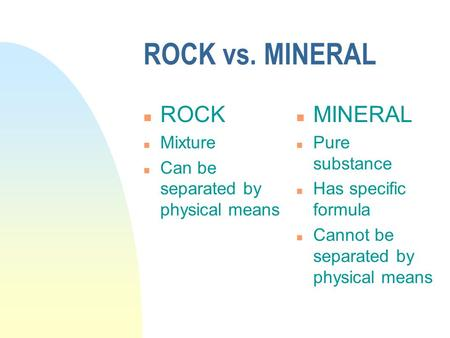 ROCK vs. MINERAL n ROCK n Mixture n Can be separated by physical means n MINERAL n Pure substance n Has specific formula n Cannot be separated by physical.