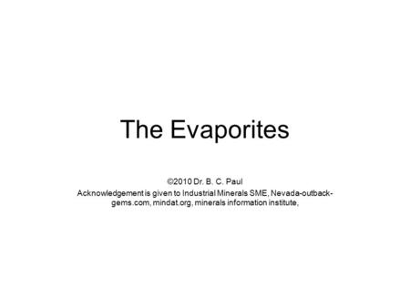The Evaporites ©2010 Dr. B. C. Paul Acknowledgement is given to Industrial Minerals SME, Nevada-outback- gems.com, mindat.org, minerals information institute,