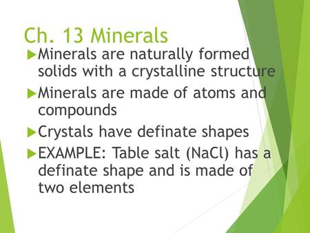 Ch. 13 Minerals  Minerals are naturally formed solids with a crystalline structure  Minerals are made of atoms and compounds  Crystals have definate.