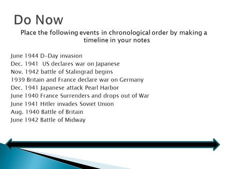 Place the following events in chronological order by making a timeline in your notes June 1944 D-Day invasion Dec. 1941 US declares war on Japanese Nov.