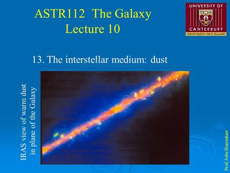 ASTR112 The Galaxy Lecture 10 Prof. John Hearnshaw 13. The interstellar medium: dust IRAS view of warm dust in plane of the Galaxy.