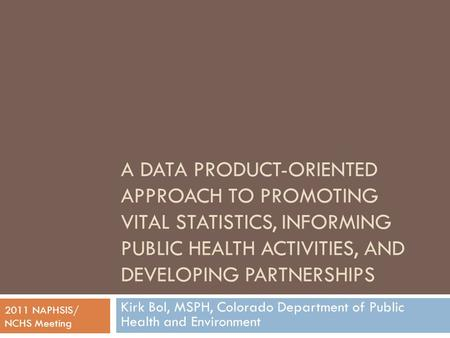 A DATA PRODUCT-ORIENTED APPROACH TO PROMOTING VITAL STATISTICS, INFORMING PUBLIC HEALTH ACTIVITIES, AND DEVELOPING PARTNERSHIPS Kirk Bol, MSPH, Colorado.