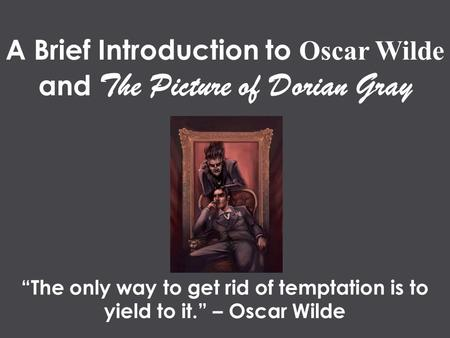 "A Brief Introduction to Oscar Wilde and The Picture of Dorian Gray ""The only way to get rid of temptation is to yield to it."" – Oscar Wilde."
