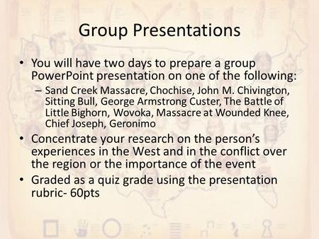 Group Presentations You will have two days to prepare a group PowerPoint presentation on one of the following: – Sand Creek Massacre, Chochise, John M.