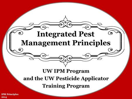 UW IPM Program and the UW Pesticide Applicator Training Program Integrated Pest Management Principles IPM Principles 2014.
