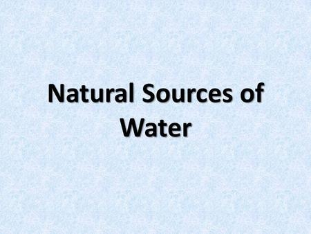 Natural Sources of Water. Water Water is a natural resource that is found on and around every continent.