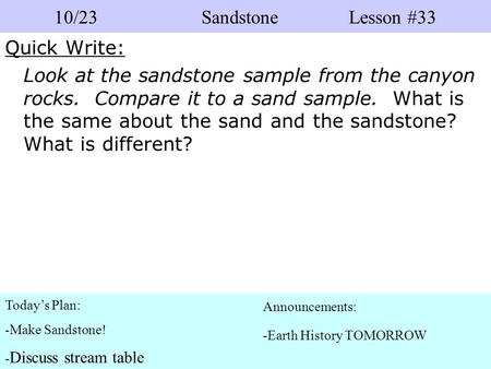 Quick Write: Look at the sandstone sample from the canyon rocks. Compare it to a sand sample. What is the same about the sand and the sandstone? What is.