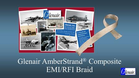 Glenair AmberStrand ® Composite EMI/RFI Braid. AmberStrand ® Composite EMI/RFI Braid  Nickel Plated Composite Shielding Offers Unique Solution to Electromagnetic.