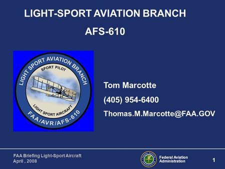 Federal Aviation Administration 1 FAA Briefing Light-Sport Aircraft April, 2008 LIGHT-SPORT AVIATION BRANCH AFS-610 Tom Marcotte (405) 954-6400