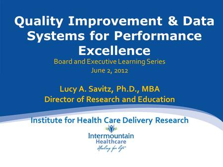 Quality Improvement & Data Systems for Performance Excellence Board and Executive Learning Series June 2, 2012 Lucy A. Savitz, Ph.D., MBA Director of Research.