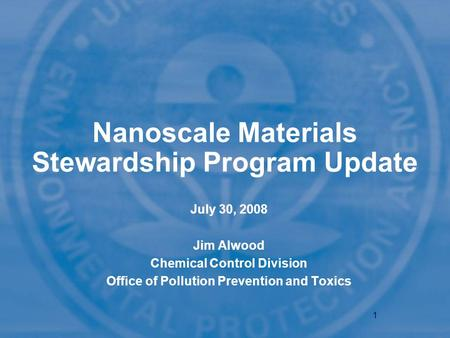 1 Nanoscale Materials Stewardship Program Update July 30, 2008 Jim Alwood Chemical Control Division Office of Pollution Prevention and Toxics.