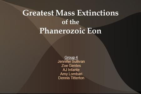 Greatest Mass Extinctions of the Phanerozoic Eon Group 4 Jennifer Sullivan Zoe Gentes AJ Infante Amy Lombari Dennis Titterton.
