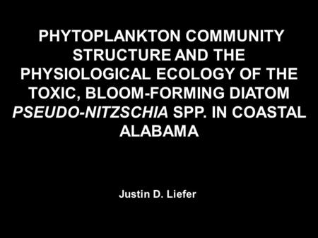 PHYTOPLANKTON COMMUNITY STRUCTURE AND THE PHYSIOLOGICAL ECOLOGY OF THE TOXIC, BLOOM-FORMING DIATOM PSEUDO-NITZSCHIA SPP. IN COASTAL ALABAMA Justin D. Liefer.