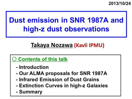 Dust emission in SNR 1987A and high-z dust observations Takaya Nozawa (Kavli IPMU) 2013/10/24 〇 Contents of this talk - Introduction - Our ALMA proposals.