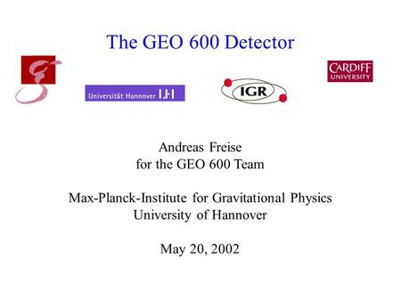 The GEO 600 Detector Andreas Freise for the GEO 600 Team Max-Planck-Institute for Gravitational Physics University of Hannover May 20, 2002.