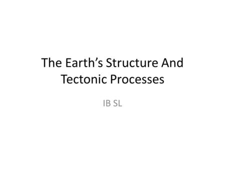 The Earth's Structure And Tectonic Processes IB SL.