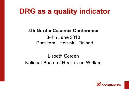 DRG as a quality indicator 4th Nordic Casemix Conference 3-4th June 2010 Paasitorni, Helsinki, Finland Lisbeth Serdén National Board of Health and Welfare.
