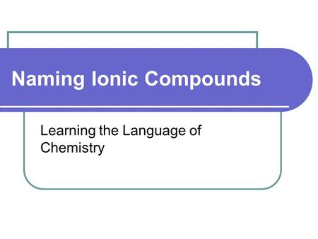 Naming Ionic Compounds Learning the Language of Chemistry.