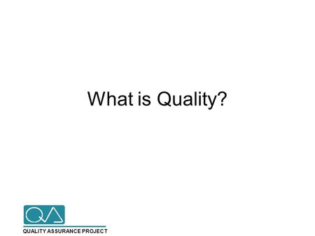 QUALITY ASSURANCE PROJECT What is Quality?. QUALITY ASSURANCE PROJECT Dimensions of Quality Effectiveness Efficiency Technical Competence Safety Accessibility.
