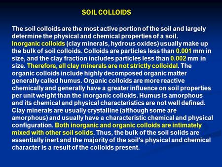 The soil colloids are the most active portion of the soil and largely determine the physical and chemical properties of a soil. Inorganic colloids (clay.