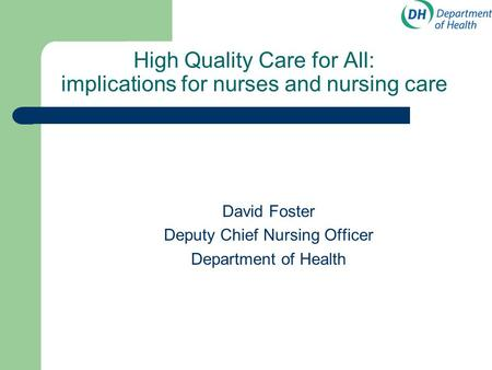 High Quality Care for All: implications for nurses and nursing care David Foster Deputy Chief Nursing Officer Department of Health.
