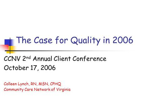 The Case for Quality in 2006 CCNV 2 nd Annual Client Conference October 17, 2006 Colleen Lynch, RN, MSN, CPHQ Community Care Network of Virginia.