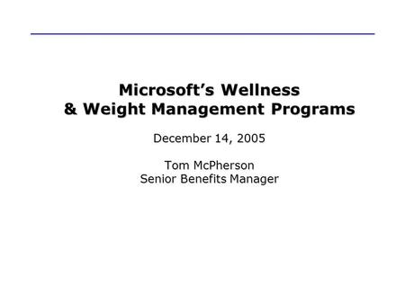 Microsoft's Wellness & Weight Management Programs December 14, 2005 Tom McPherson Senior Benefits Manager.