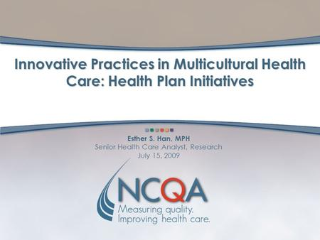 Esther S. Han, MPH Senior Health Care Analyst, Research July 15, 2009 Innovative Practices in Multicultural Health Care: Health Plan Initiatives.