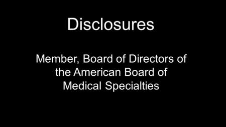 Disclosures Member, Board of Directors of the American Board of Medical Specialties.