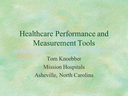 Healthcare Performance and Measurement Tools Tom Knoebber Mission Hospitals Asheville, North Carolina.