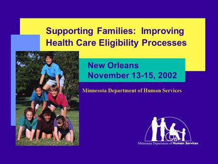 New Orleans November 13-15, 2002 Supporting Families: Improving Health Care Eligibility Processes Minnesota Department of Human Services.