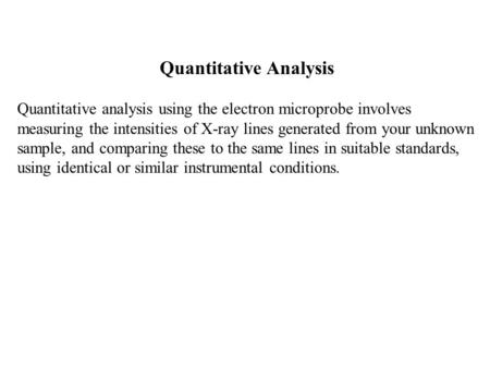 Quantitative Analysis Quantitative analysis using the electron microprobe involves measuring the intensities of X-ray lines generated from your unknown.