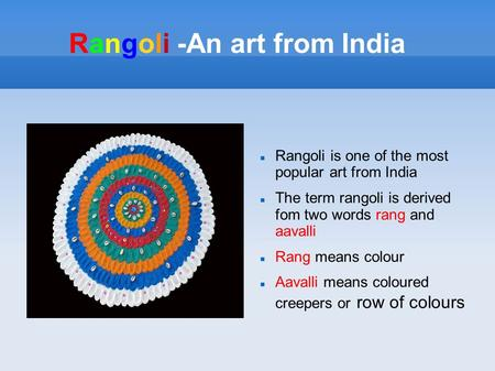 Rangoli -An art from India Rangoli is one of the most popular art from India The term rangoli is derived fom two words rang and aavalli Rang means colour.
