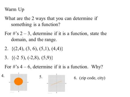 Warm Up What are the 2 ways that you can determine if something is a function? For #'s 2 – 3, determine if it is a function, state the domain, and the.