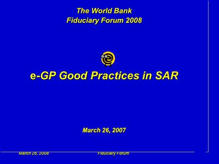 March 26, 2008Fiduciary Forum1 The World Bank Fiduciary Forum 2008 e-GP Good Practices in SAR March 26, 2007.