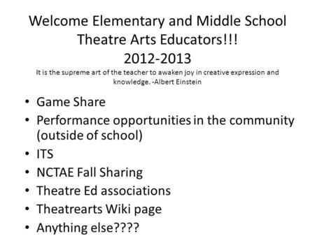 Welcome Elementary and Middle School Theatre Arts Educators!!! 2012-2013 It is the supreme art of the teacher to awaken joy in creative expression and.