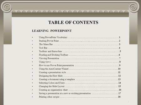 1 TABLE OF CONTENTS LEARNING POWERPOINT Using PowerPoint Vocabulary ……..………………………….………………………1 Starting Power Point …………………………………………………………………..2 The Menu.