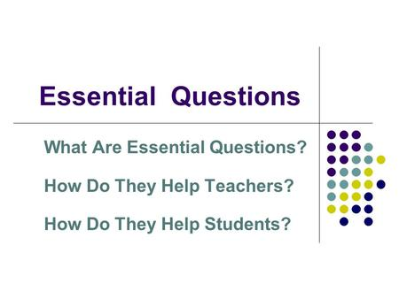 Essential Questions What Are Essential Questions? How Do They Help Teachers? How Do They Help Students?