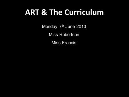 ART & The Curriculum Monday 7 th June 2010 Miss Robertson Miss Francis.