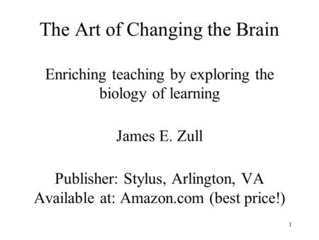 1 The Art of Changing the Brain Enriching teaching by exploring the biology of learning James E. Zull Publisher: Stylus, Arlington, VA Available at: Amazon.com.