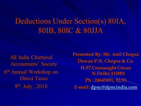 Deductions Under Section(s) 80IA, 80IB, 80IC & 80JJA All <strong>India</strong> Chartered Accountants' Society 6 th Annual Workshop on Direct Taxes 9 th July, 2010 Presented.