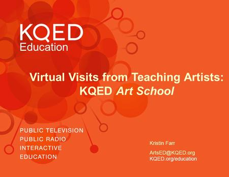 Education Virtual Visits from Teaching Artists: KQED Art School KQED.org/education Kristin Farr