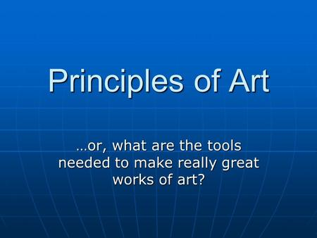 Principles of <strong>Art</strong> …or, what are the tools needed to make really great works of <strong>art</strong>?