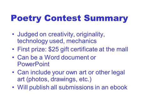 Poetry Contest Summary Judged on creativity, originality, technology used, mechanics First prize: $25 gift certificate at the mall Can be a Word document.
